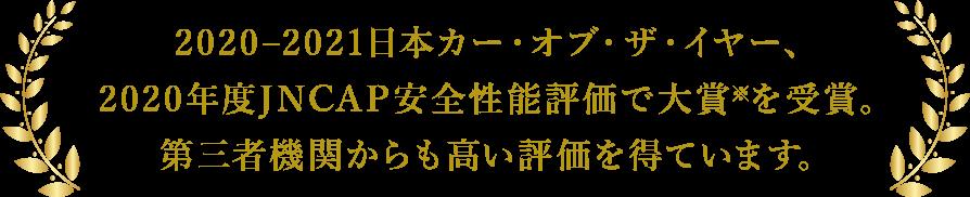 2020–2021日本カー・オブ・ザ・イヤー、 2020年度JNCAP安全性能評価で大賞※を受賞。 第三者機関からも高い評価を得ています。